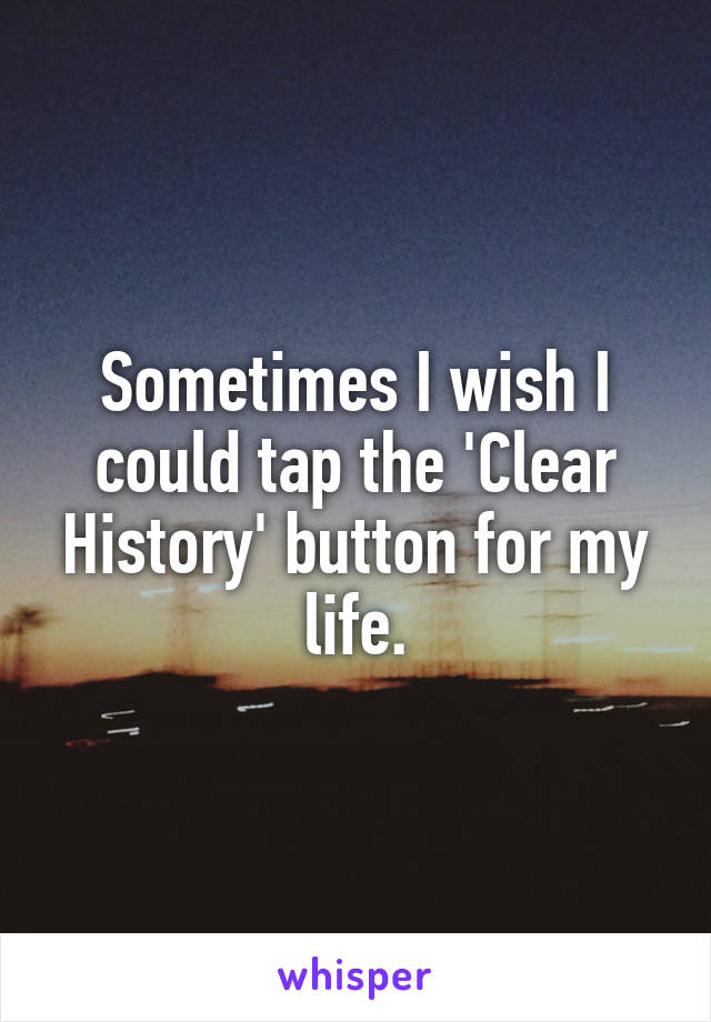 Sometimes I wish I could tap the 'Clear History' button for my life.