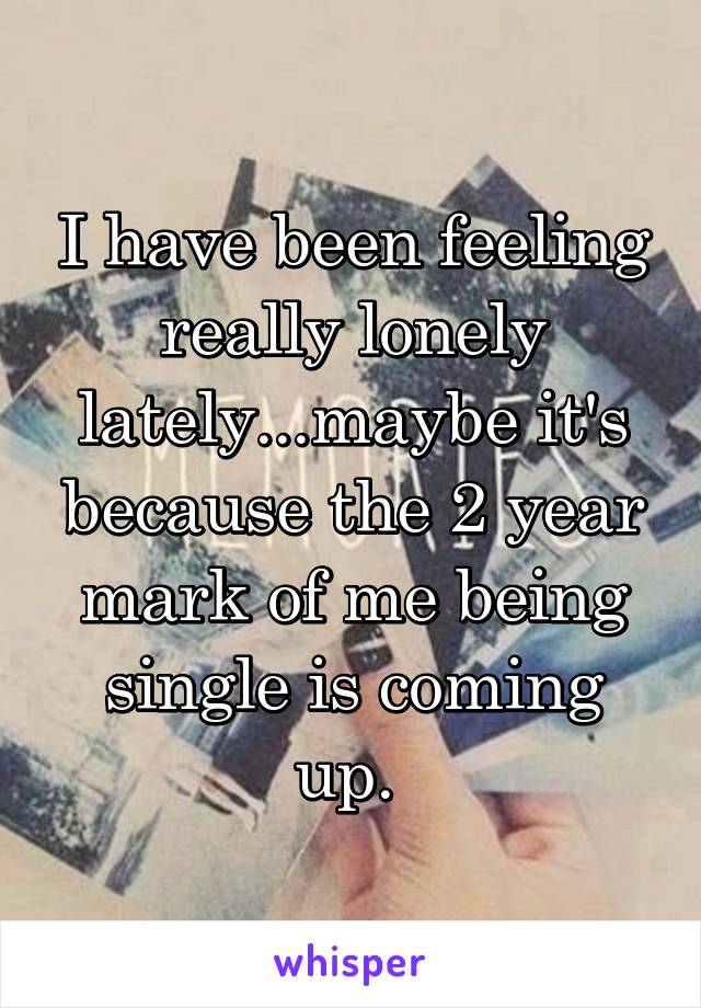 I have been feeling really lonely lately...maybe it's because the 2 year mark of me being single is coming up.