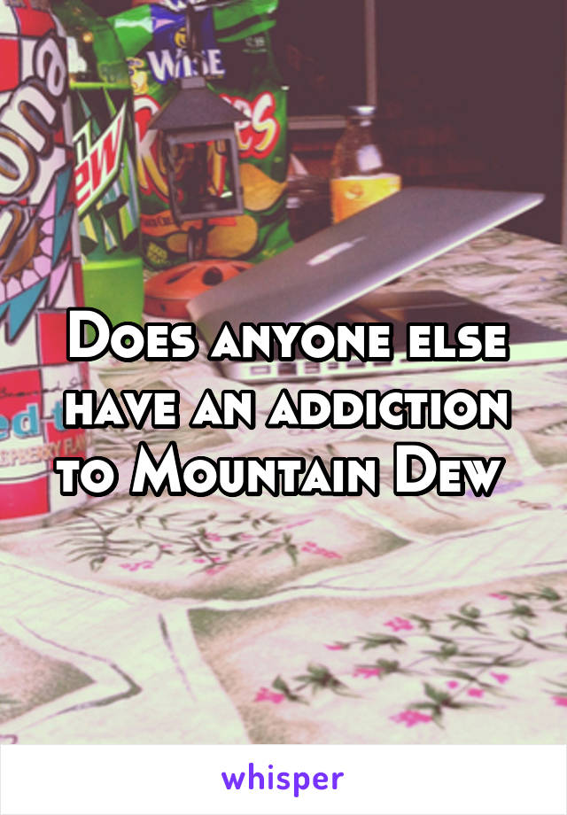 Does anyone else have an addiction to Mountain Dew