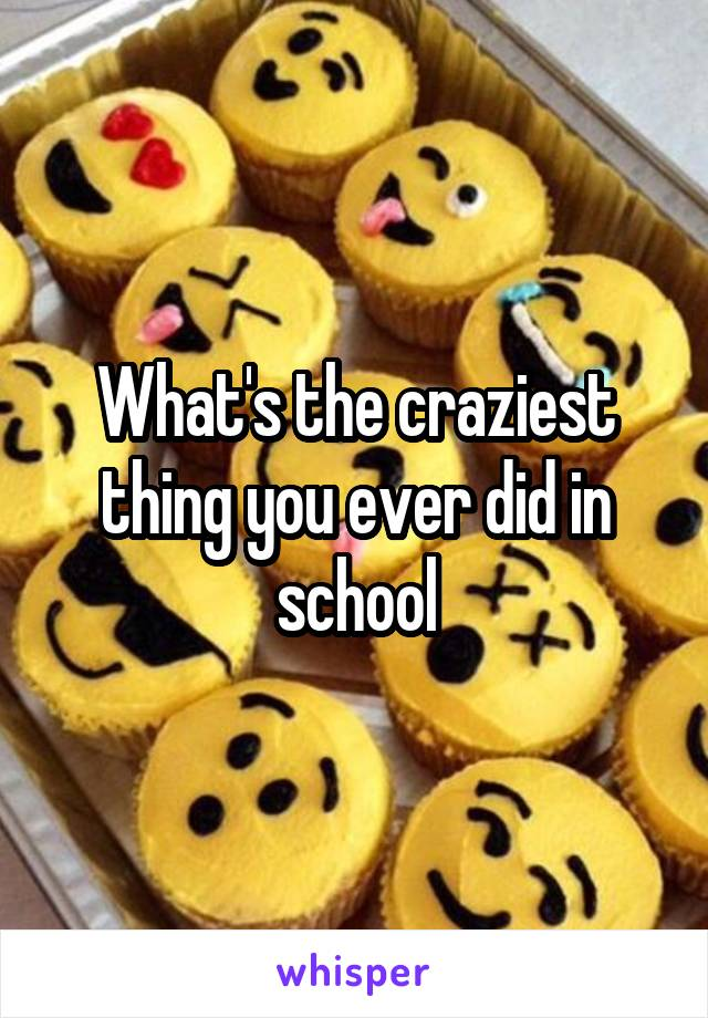 What's the craziest thing you ever did in school