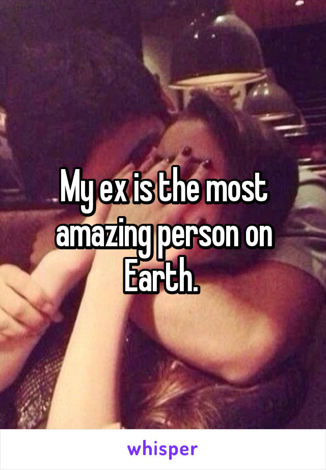 My ex is the most amazing person on Earth.