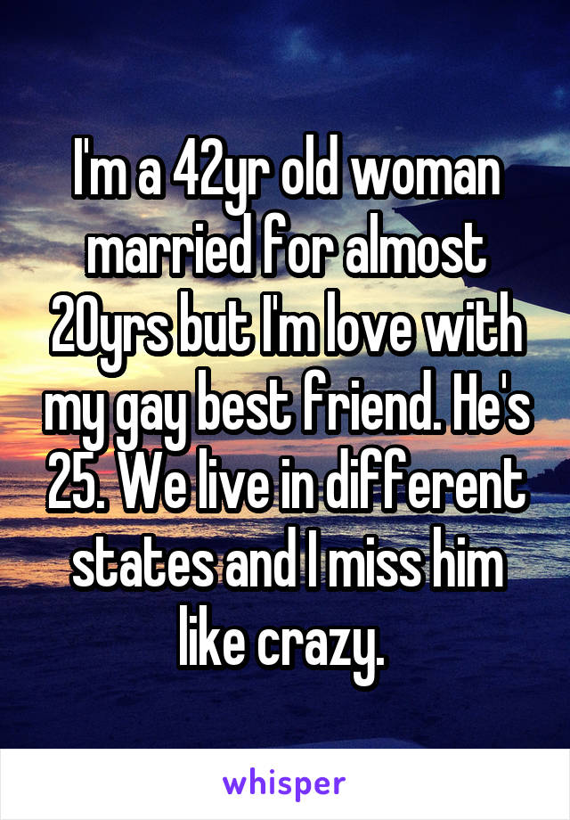 I'm a 42yr old woman married for almost 20yrs but I'm love with my gay best friend. He's 25. We live in different states and I miss him like crazy.