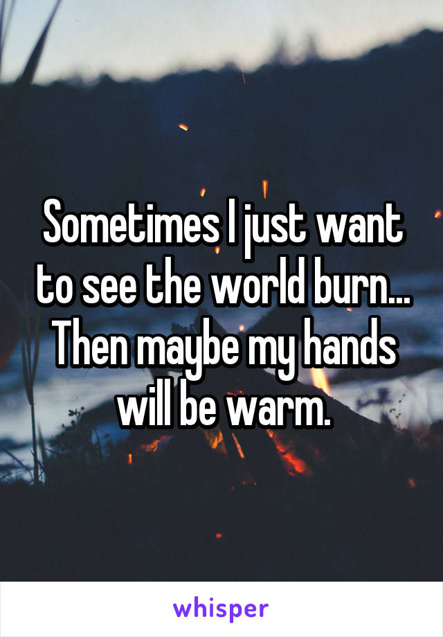 Sometimes I just want to see the world burn... Then maybe my hands will be warm.