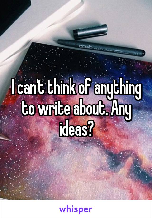 I can't think of anything to write about. Any ideas?