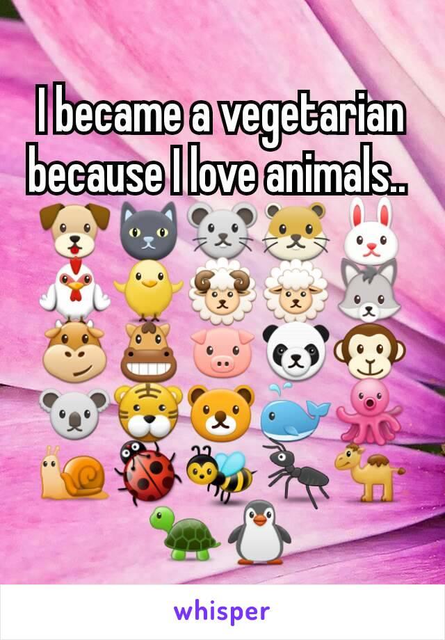 I became a vegetarian because I love animals..  🐶🐱🐭🐹🐰🐓🐥🐏🐑🐺🐮🐴🐷🐼🐵🐨🐯🐻🐳🐙🐌🐞🐝🐜🐪🐢🐧