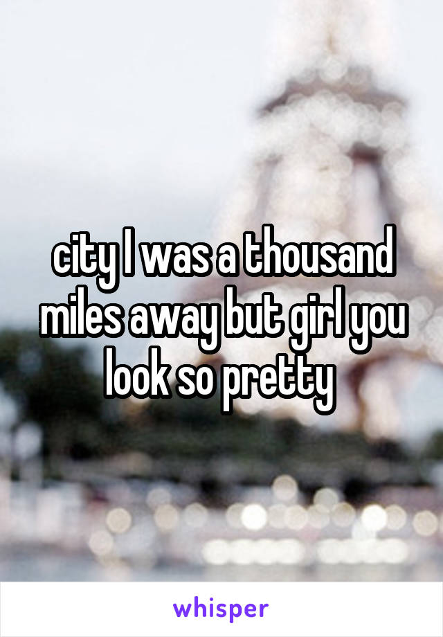 city I was a thousand miles away but girl you look so pretty