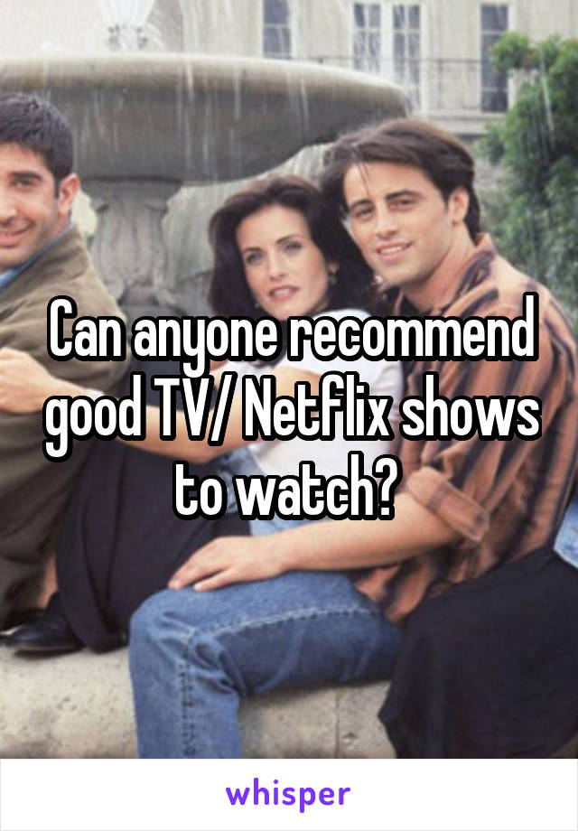 Can anyone recommend good TV/ Netflix shows to watch?