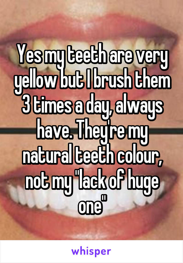 """Yes my teeth are very yellow but I brush them 3 times a day, always have. They're my natural teeth colour, not my """"lack of huge one"""""""