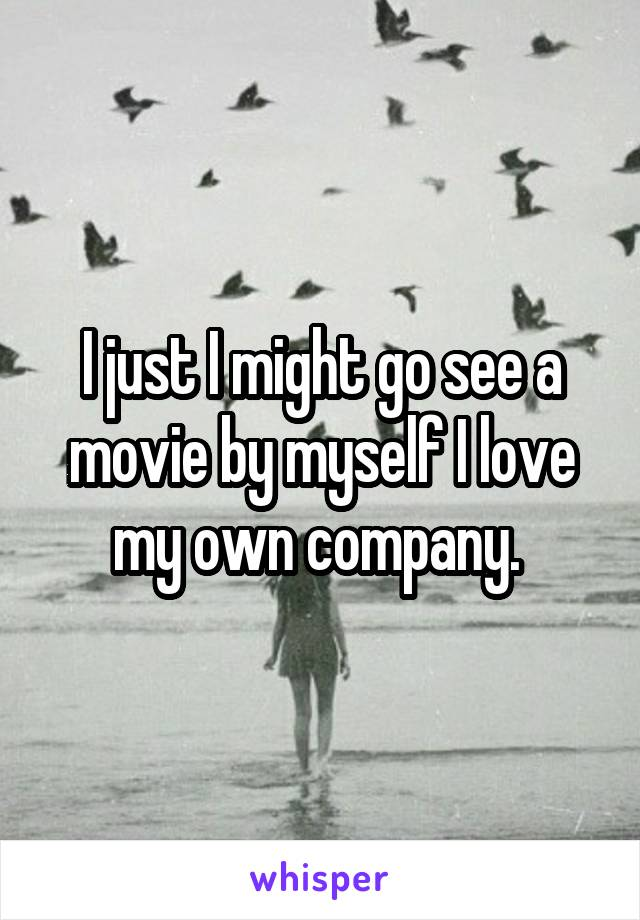 I just I might go see a movie by myself I love my own company.
