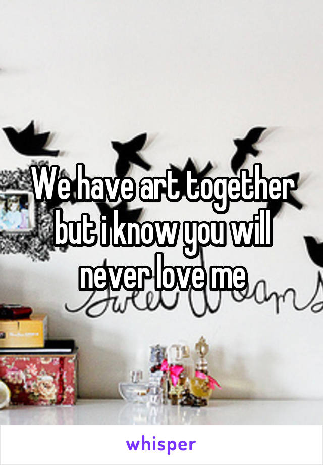 We have art together but i know you will never love me
