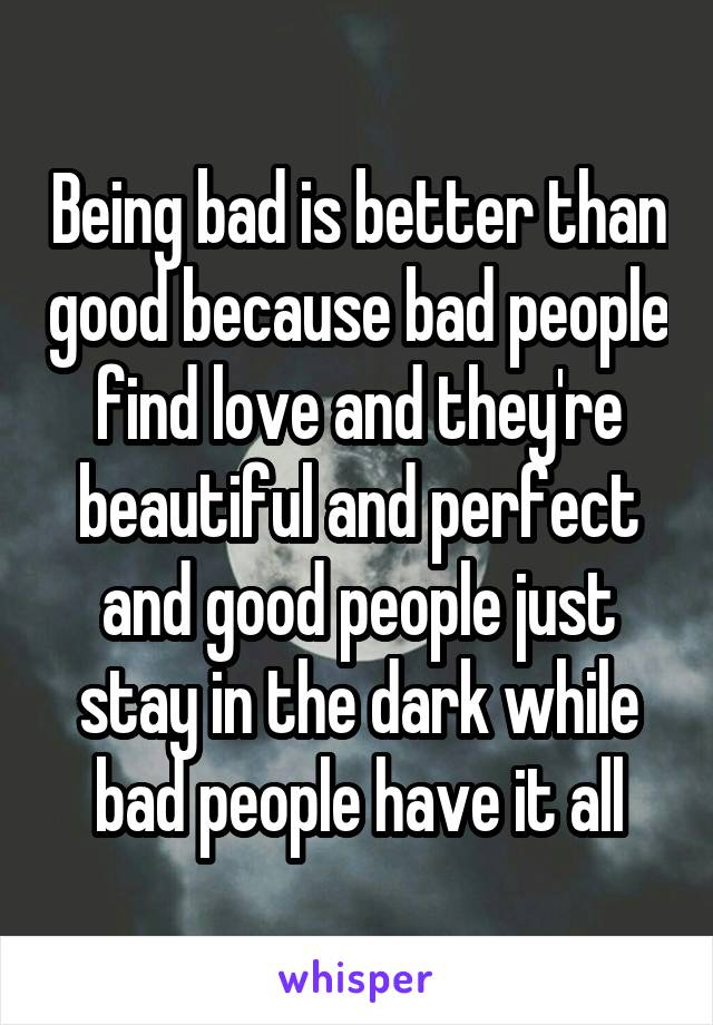 Being bad is better than good because bad people find love and they're beautiful and perfect and good people just stay in the dark while bad people have it all