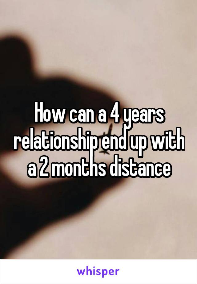 How can a 4 years relationship end up with a 2 months distance