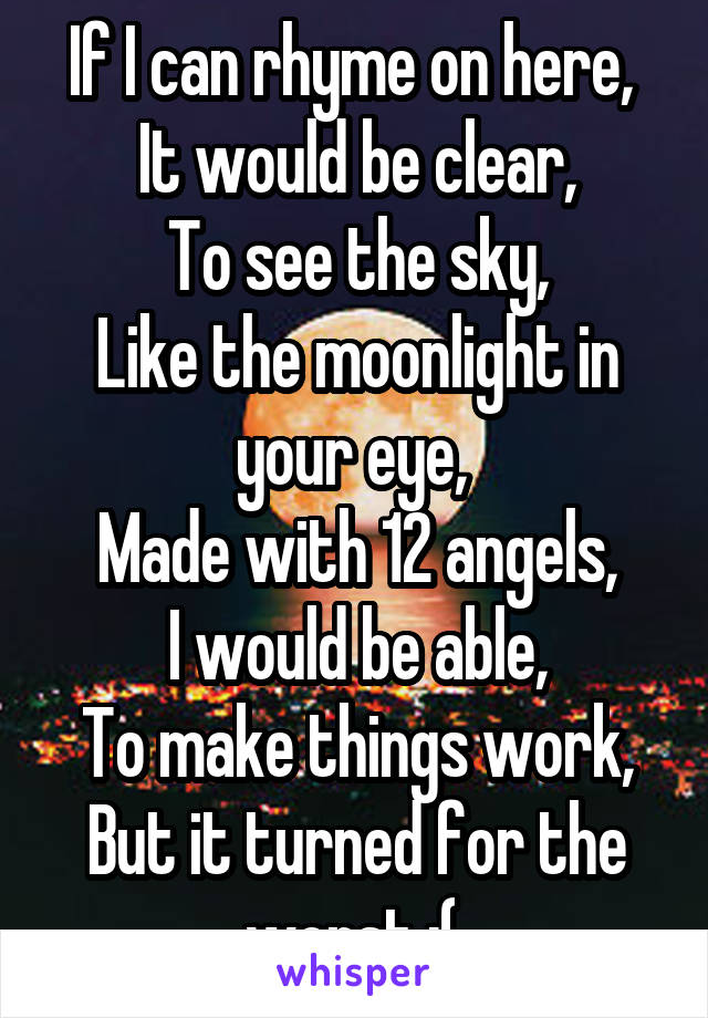 If I can rhyme on here,  It would be clear, To see the sky, Like the moonlight in your eye,  Made with 12 angels, I would be able, To make things work, But it turned for the worst ;(