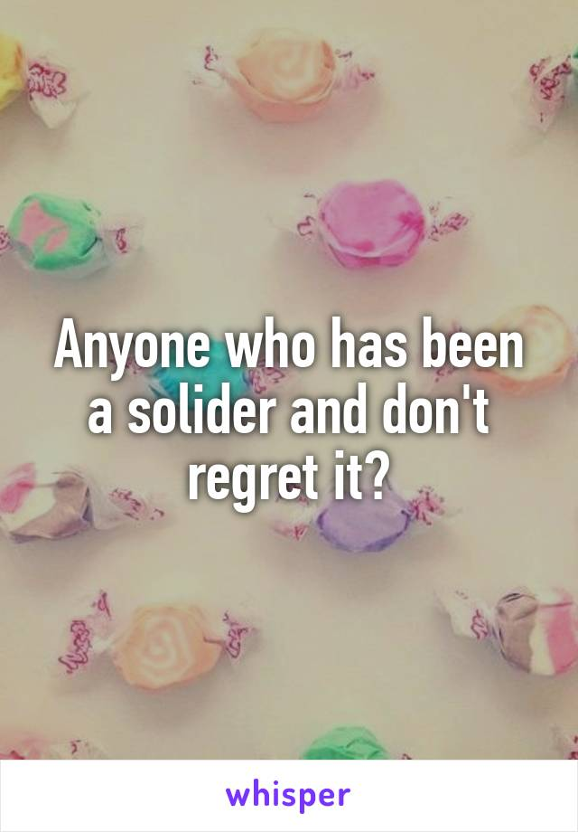 Anyone who has been a solider and don't regret it?