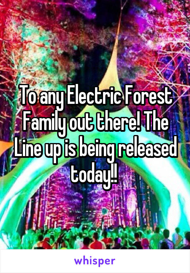 To any Electric Forest Family out there! The Line up is being released today!!
