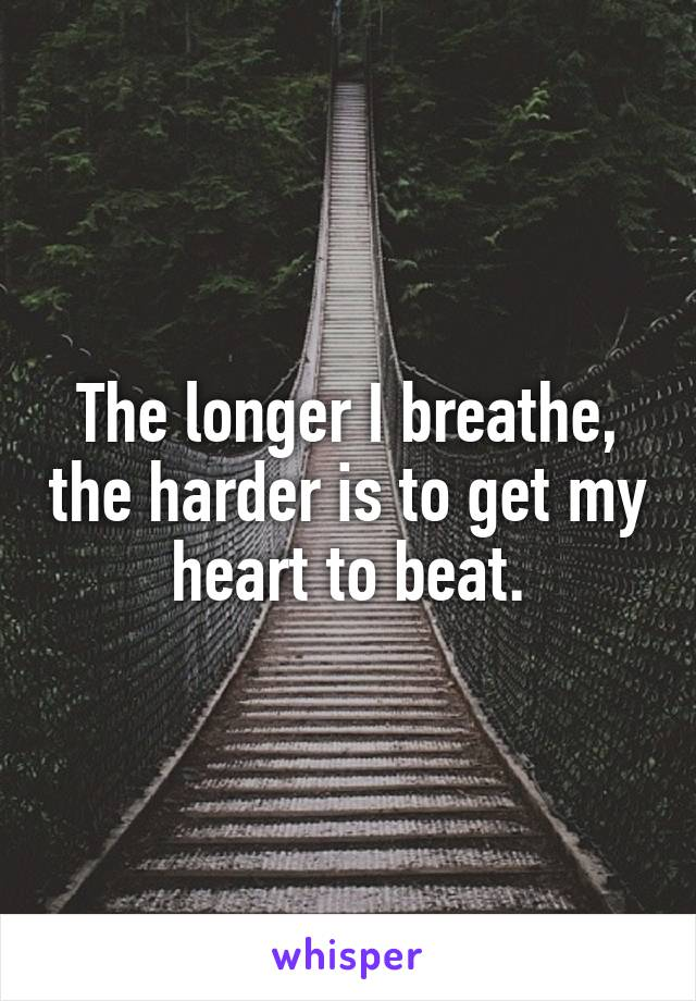 The longer I breathe, the harder is to get my heart to beat.