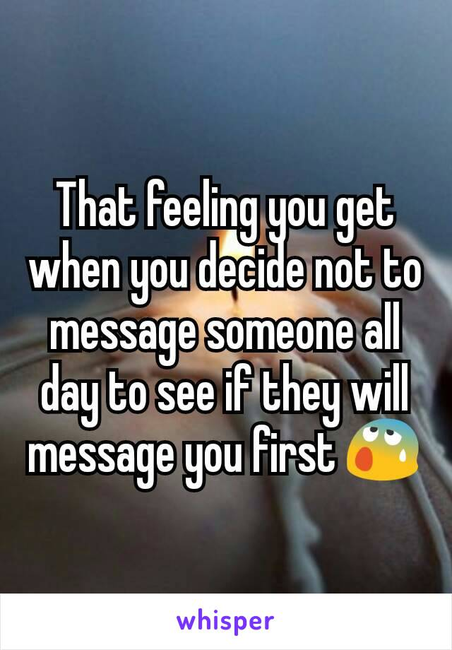 That feeling you get when you decide not to message someone all day to see if they will message you first 😰