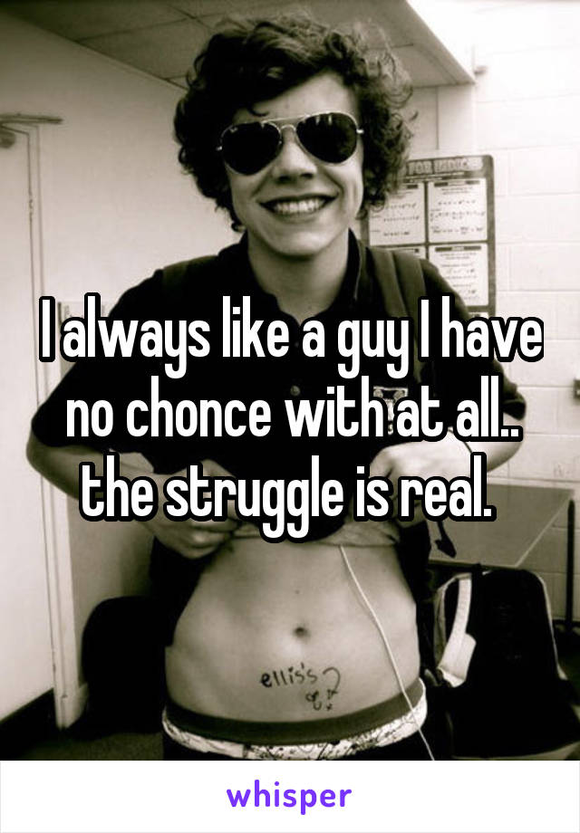 I always like a guy I have no chonce with at all.. the struggle is real.