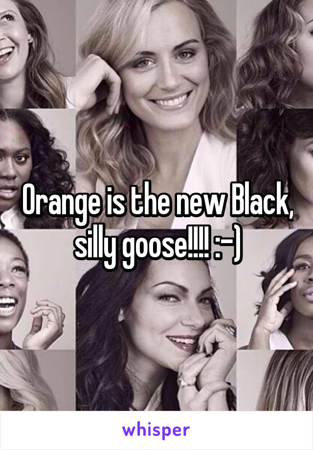 Orange is the new Black, silly goose!!!! :-)