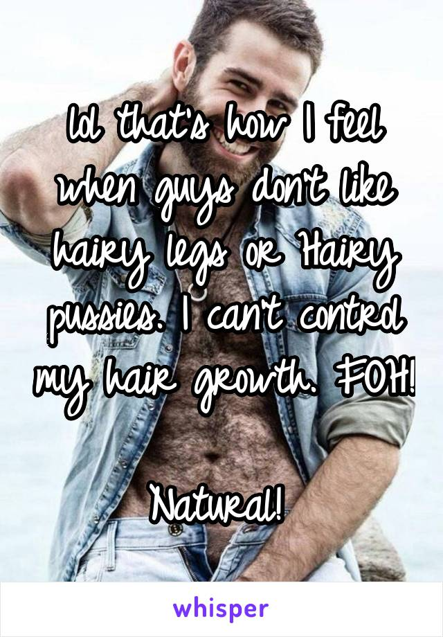 lol that's how I feel when guys don't like hairy legs or Hairy pussies. I can't control my hair growth. FOH!  Natural!