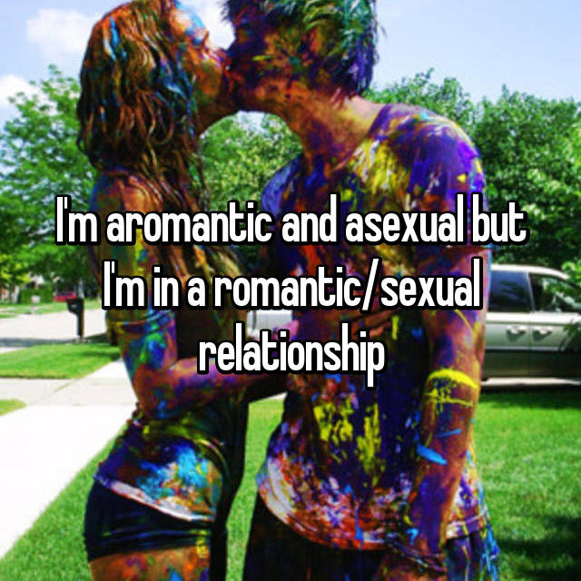 I'm aromantic and asexual but I'm in a romantic/sexual relationship