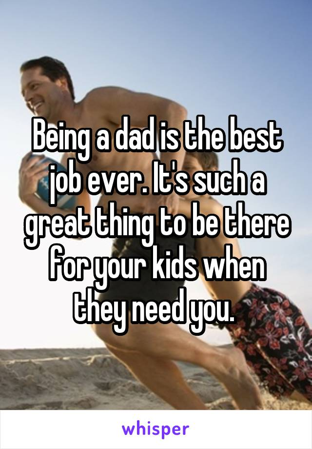 Being a dad is the best job ever. It's such a great thing to be there for your kids when they need you.