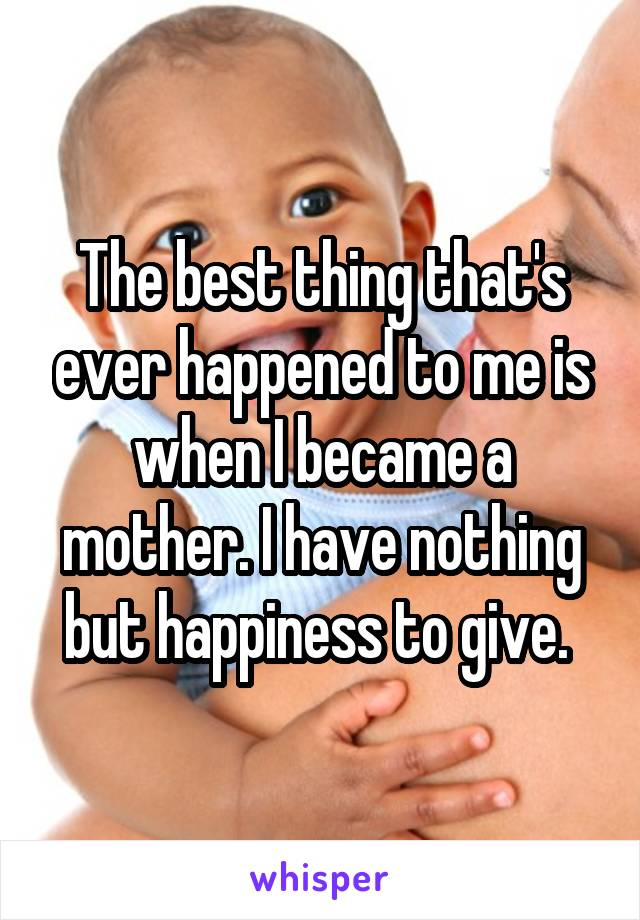 The best thing that's ever happened to me is when I became a mother. I have nothing but happiness to give.
