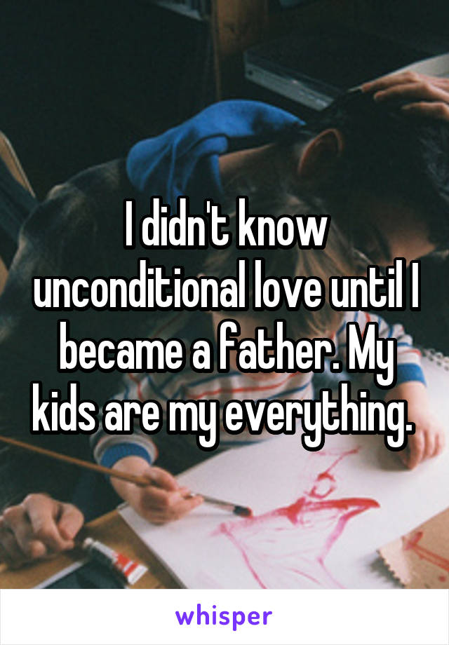 I didn't know unconditional love until I became a father. My kids are my everything.