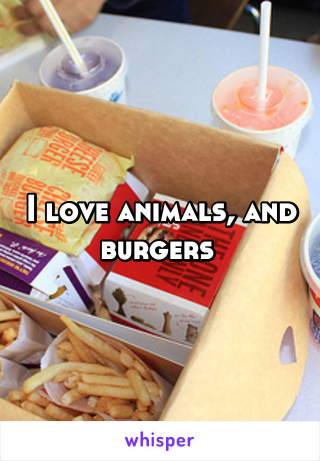 I love animals, and burgers