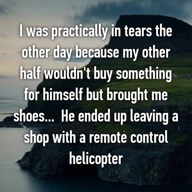 I was practically in tears the other day because my other half wouldn't buy something for himself but brought me shoes...  He ended up leaving a shop with a remote control helicopter