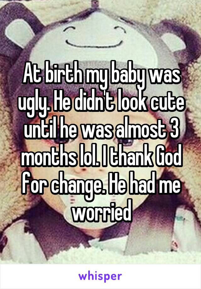 At birth my baby was ugly. He didn't look cute until he was almost 3 months lol. I thank God for change. He had me worried