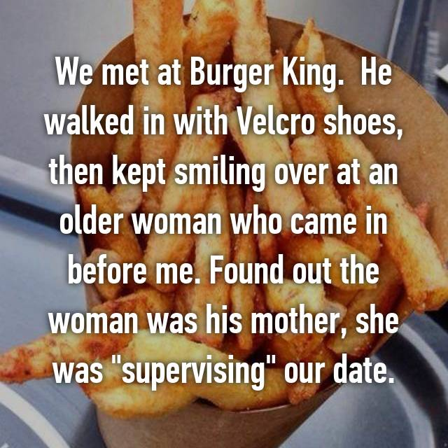 "We met at Burger King.  He walked in with Velcro shoes, then kept smiling over at an older woman who came in before me. Found out the woman was his mother, she was ""supervising"" our date."