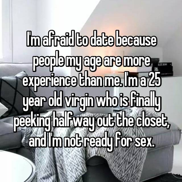 I'm afraid to date because people my age are more experience than me. I'm a 25 year old virgin who is finally peeking halfway out the closet, and I'm not ready for sex.