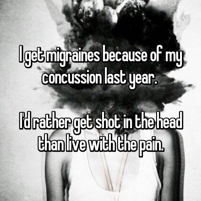I get migraines because of my concussion last year.   I'd rather get shot in the head than live with the pain.
