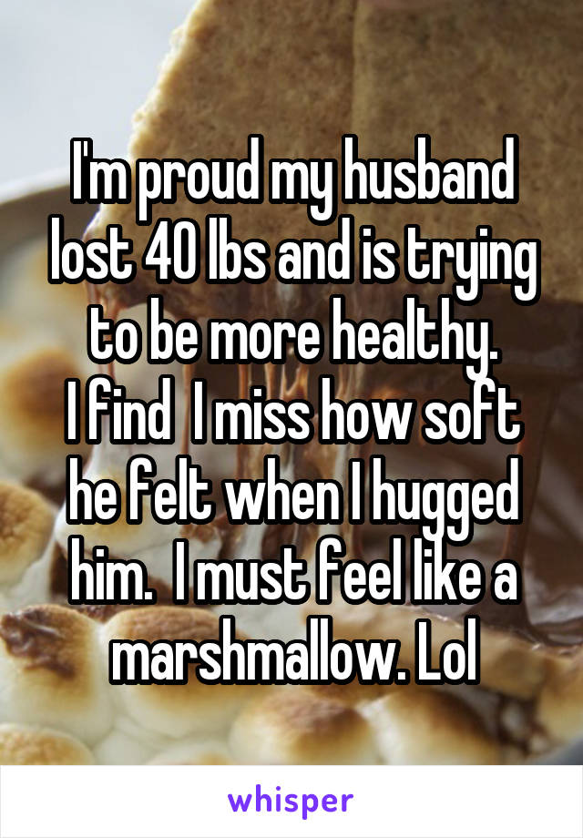 I'm proud my husband lost 40 lbs and is trying to be more healthy. I find  I miss how soft he felt when I hugged him.  I must feel like a marshmallow. Lol