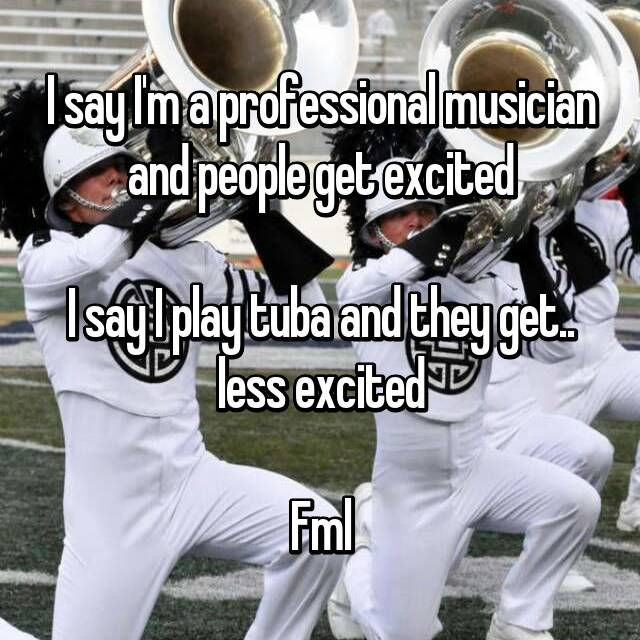 I say I'm a professional musician and people get excited  I say I play tuba and they get.. less excited  Fml