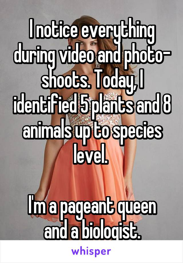 I notice everything during video and photo- shoots. Today, I identified 5 plants and 8 animals up to species level.   I'm a pageant queen and a biologist.