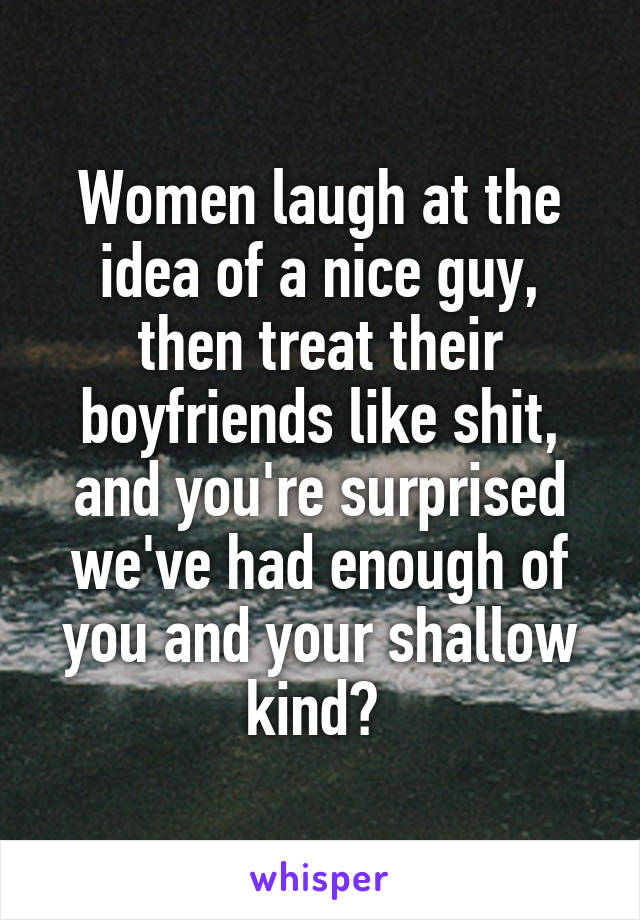 Women laugh at the idea of a nice guy, then treat their boyfriends like shit, and you're surprised we've had enough of you and your shallow kind?