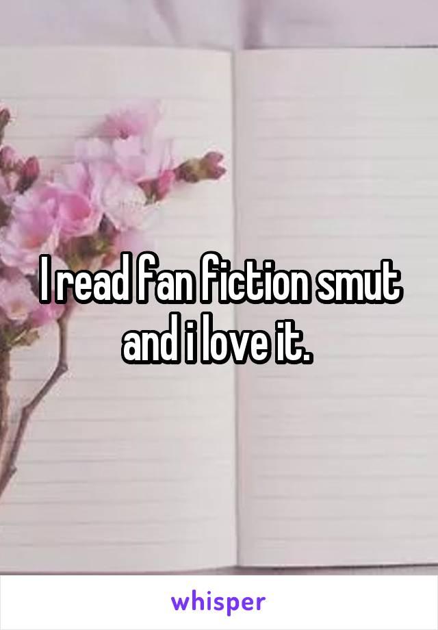 I read fan fiction smut and i love it.