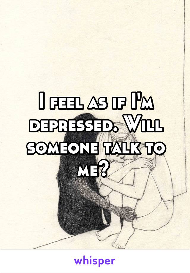I feel as if I'm depressed. Will someone talk to me?