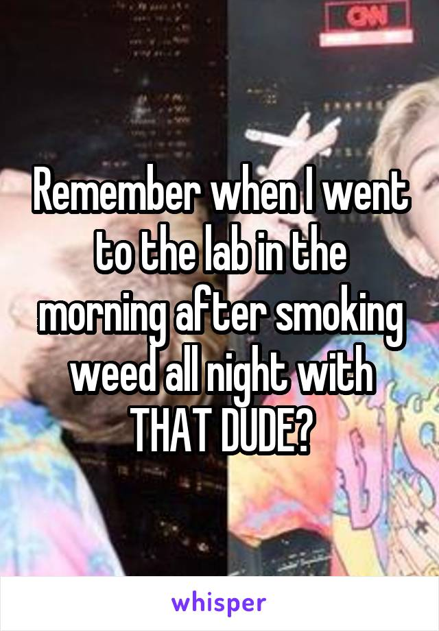 Remember when I went to the lab in the morning after smoking weed all night with THAT DUDE?