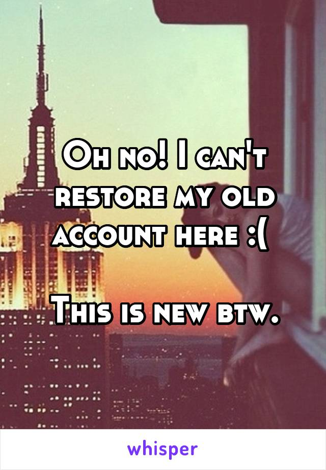 Oh no! I can't restore my old account here :(   This is new btw.