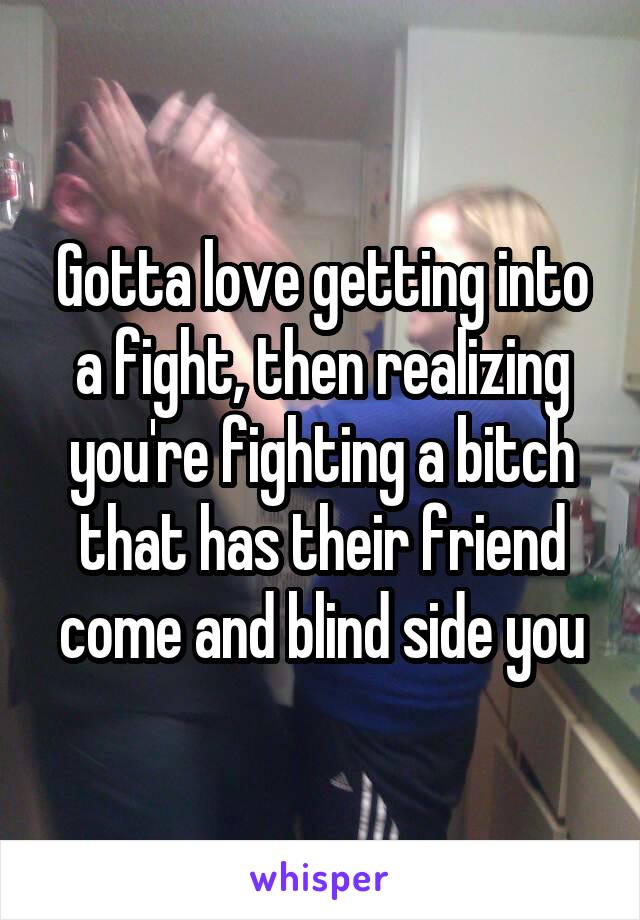 Gotta love getting into a fight, then realizing you're fighting a bitch that has their friend come and blind side you