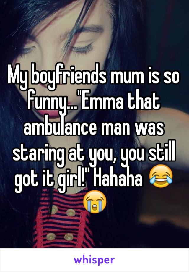 "My boyfriends mum is so funny...""Emma that ambulance man was staring at you, you still got it girl!"" Hahaha 😂😭"