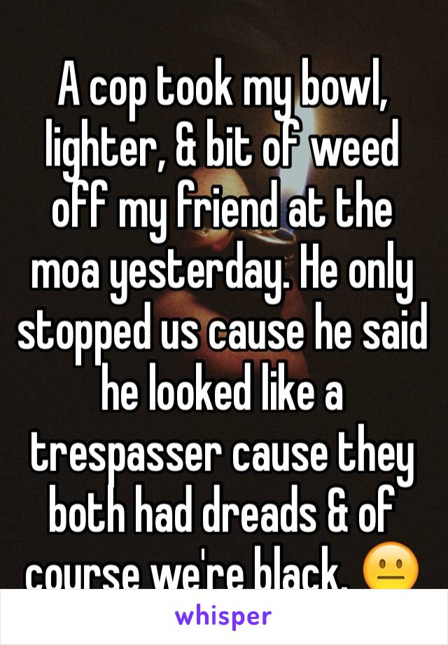 A cop took my bowl, lighter, & bit of weed off my friend at the moa yesterday. He only stopped us cause he said he looked like a trespasser cause they both had dreads & of course we're black. 😐