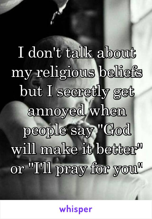"""I don't talk about my religious beliefs but I secretly get annoyed when people say """"God will make it better"""" or """"I'll pray for you"""""""