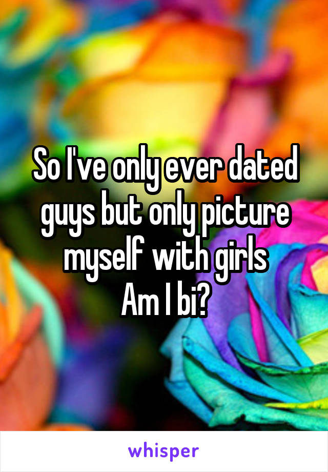 So I've only ever dated guys but only picture myself with girls Am I bi?