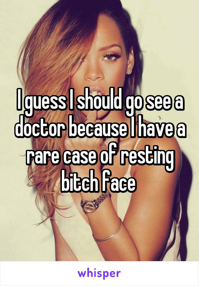 I guess I should go see a doctor because I have a rare case of resting bitch face