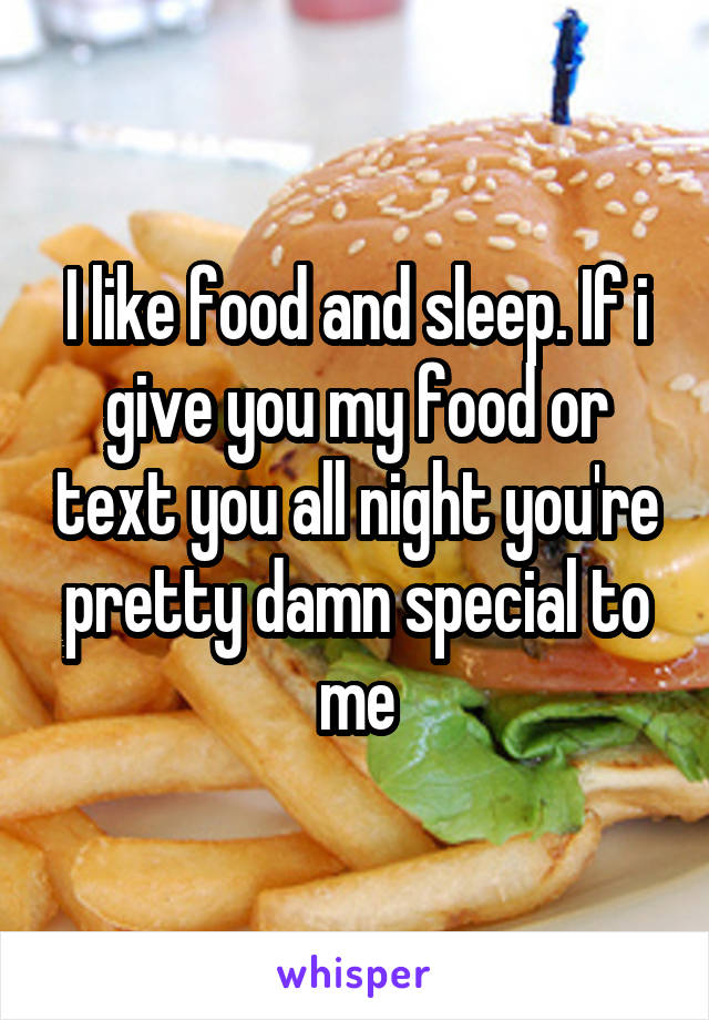 I like food and sleep. If i give you my food or text you all night you're pretty damn special to me