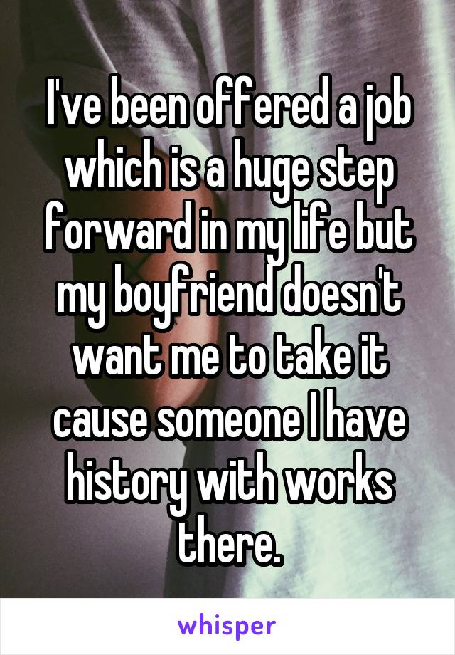 I've been offered a job which is a huge step forward in my life but my boyfriend doesn't want me to take it cause someone I have history with works there.